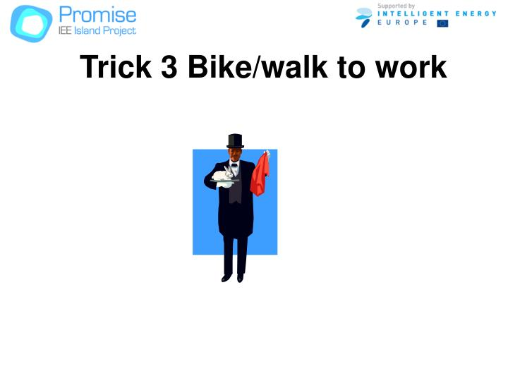 Trick 3 Bike/walk to work