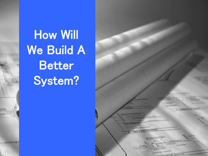 How Will We Build A Better System?