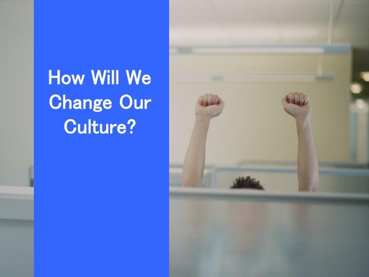 How Will We Change Our Culture?