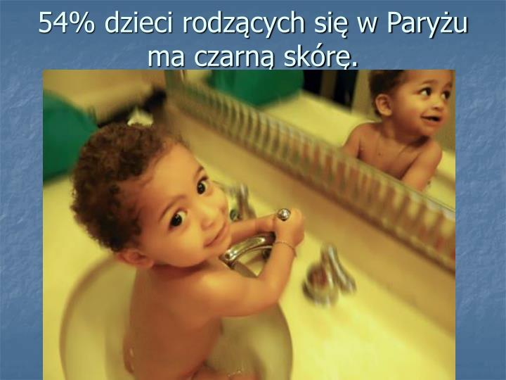 54% dzieci rodzących się w Paryżu ma czarną skórę.