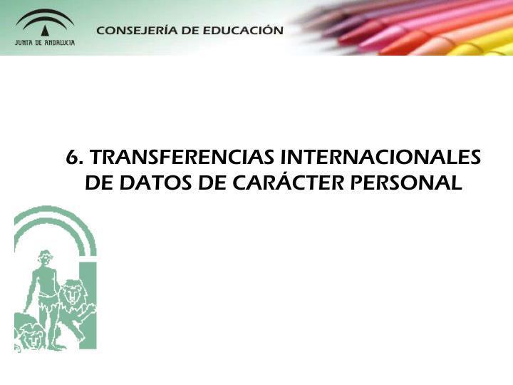 6. TRANSFERENCIAS INTERNACIONALES DE DATOS DE CARÁCTER PERSONAL
