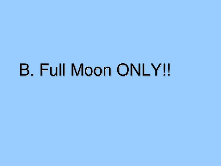 B. Full Moon ONLY!!