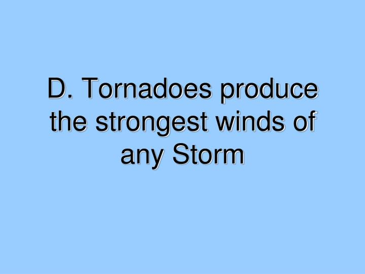 D. Tornadoes produce the strongest winds of any Storm