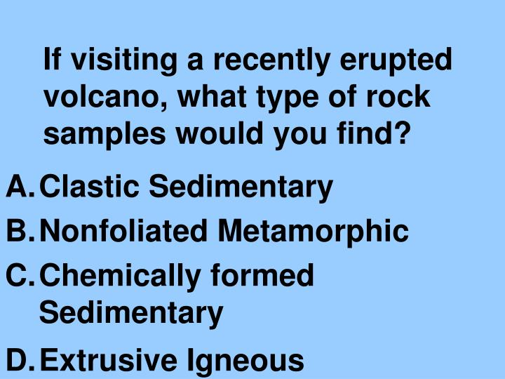 If visiting a recently erupted volcano what type of rock samples would you find