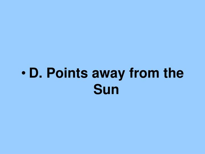 D. Points away from the Sun