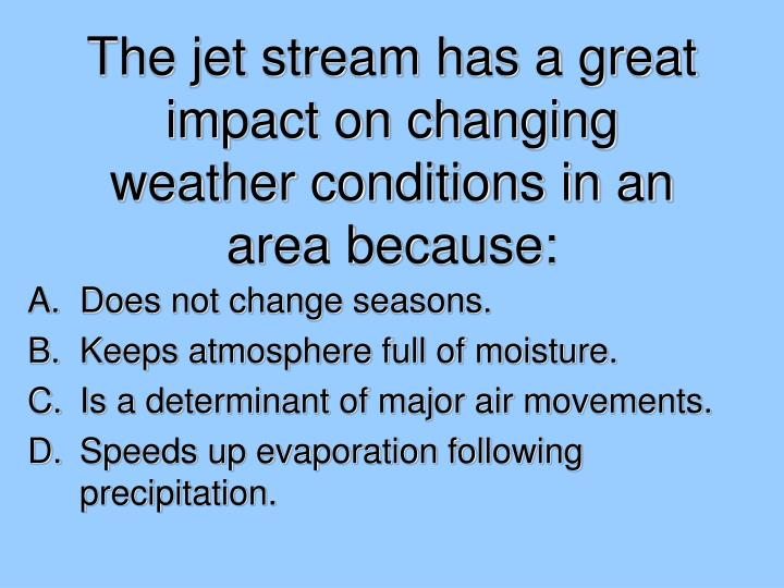 The jet stream has a great impact on changing weather conditions in an area because: