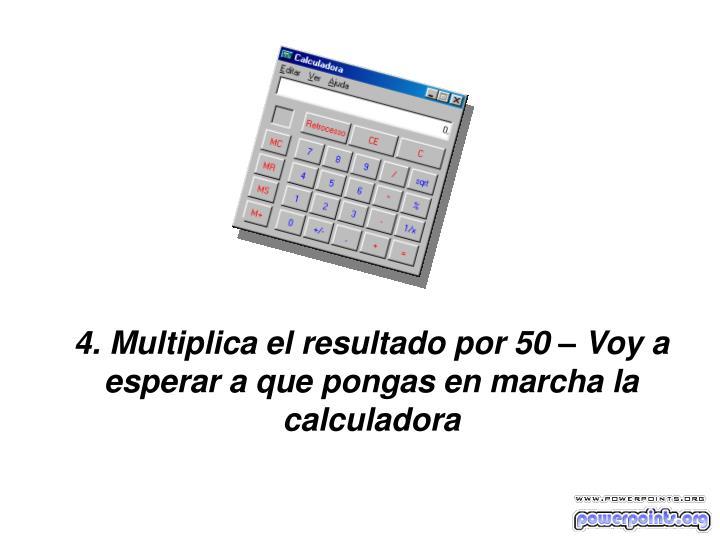 4. Multiplica el resultado por 50 – Voy a esperar a que pongas en marcha la calculadora