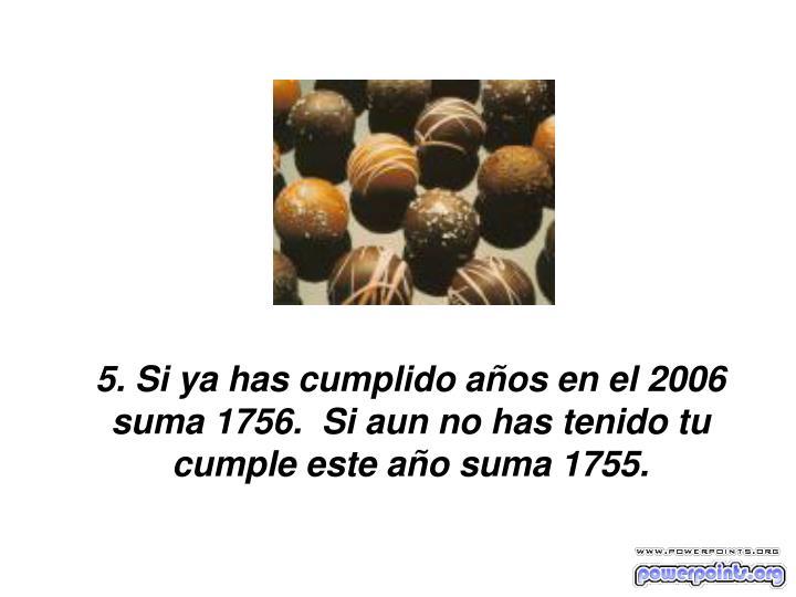 5. Si ya has cumplido años en el 2006 suma 1756.  Si aun no has tenido tu cumple este año suma 1755.