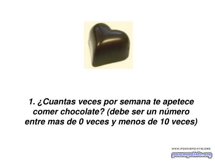 1. ¿Cuantas veces por semana te apetece comer chocolate? (debe ser un número entre mas de 0 veces ...