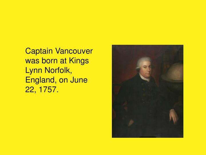 Captain Vancouver was born at Kings Lynn Norfolk, England, on June 22, 1757.