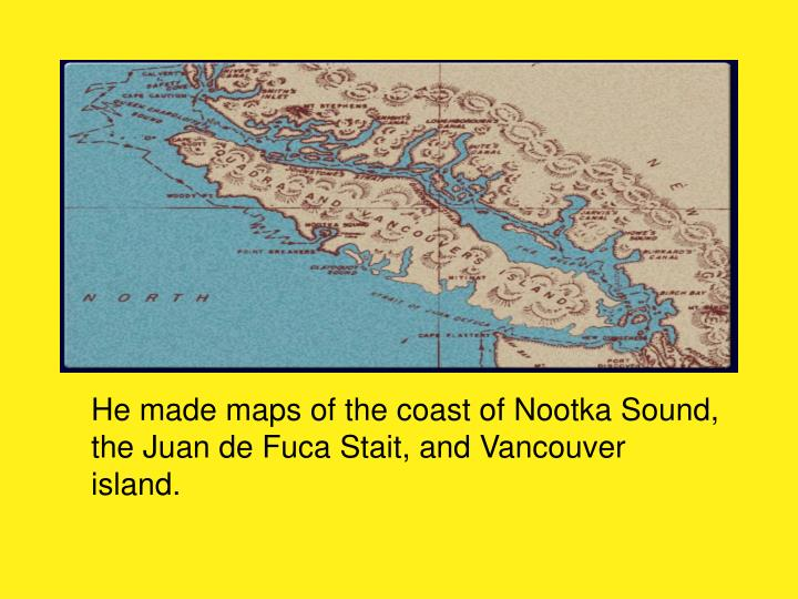 He made maps of the coast of Nootka Sound, the Juan de Fuca Stait, and Vancouver island.