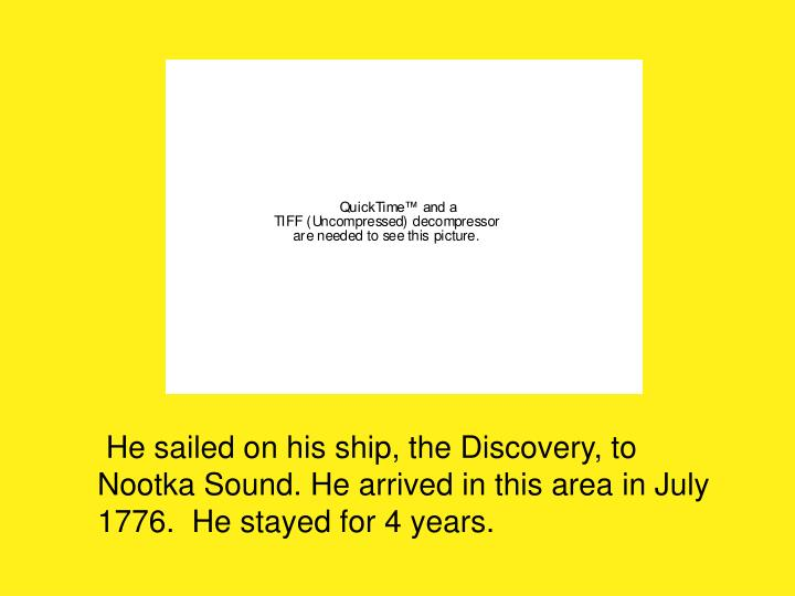 He sailed on his ship, the Discovery, to Nootka Sound. He arrived in this area in July 1776.  He stayed for 4 years.