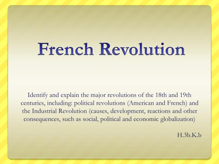 Identify and explain the major revolutions of the 18th and 19th centuries, including: political revolutions (American and French) and the Industrial Revolution (causes, development, reactions and other consequences, such as social, political and economic globalization
