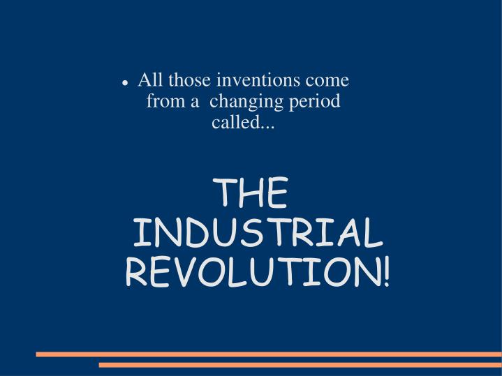 All those inventions come from a  changing period called...