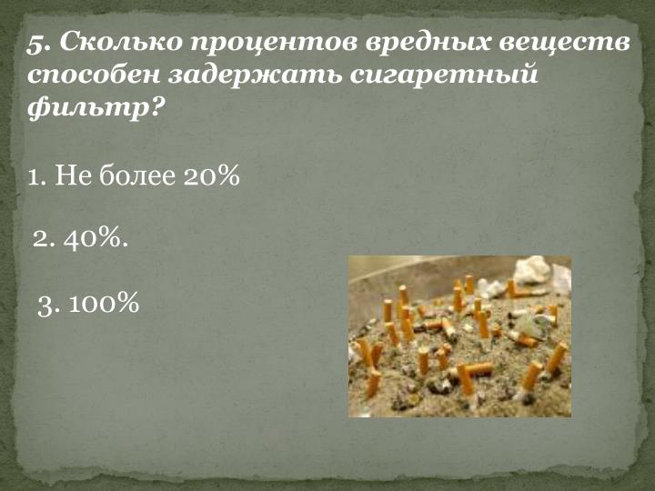 5. Сколько процентов вредных веществ способен задержать сигаретный фильтр?