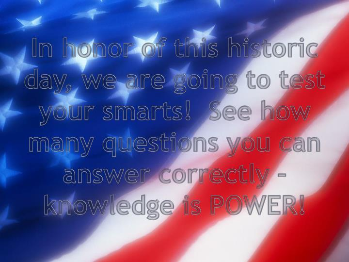 In honor of this historic day, we are going to test your smarts!  See how many questions you can ans...