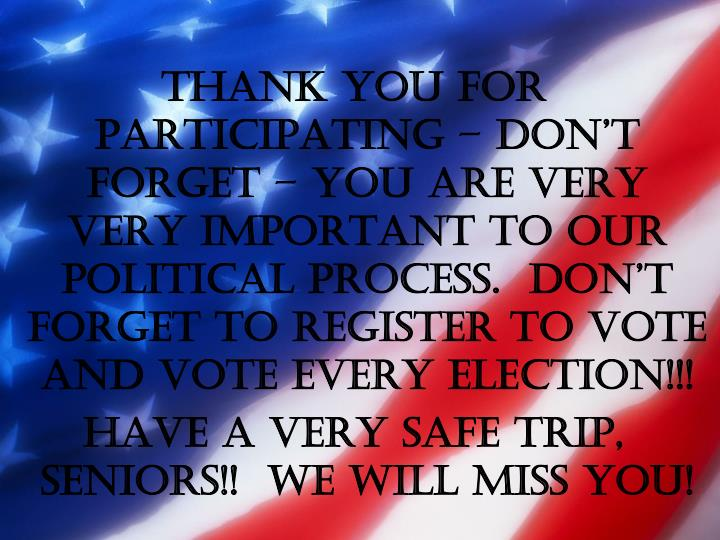 THANK YOU FOR PARTICIPATING – DON'T FORGET – YOU ARE VERY VERY IMPORTANT TO OUR POLITICAL PROCESS.  DON'T FORGET TO REGISTER TO VOTE AND VOTE EVERY ELECTION!!!