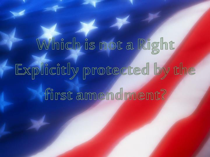Which is not a Right Explicitly protected by the first amendment?