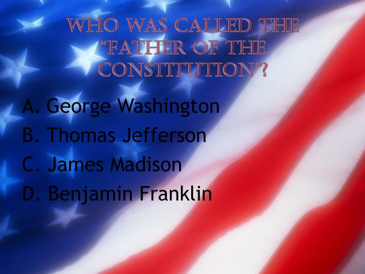 """Who was called the """"Father of the Constitution""""?"""