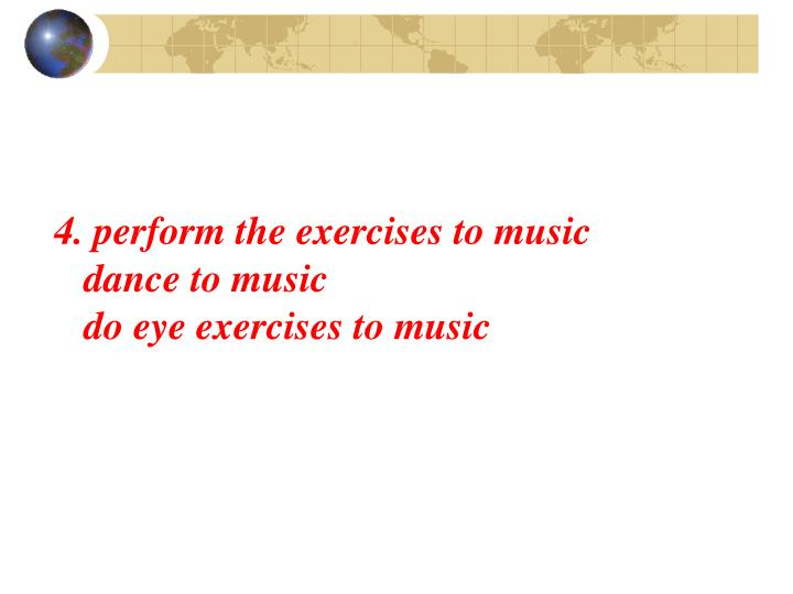 4. perform the exercises to music