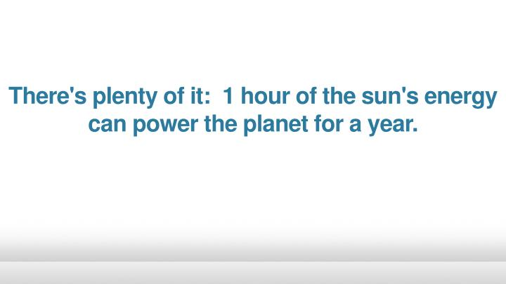 There's plenty of it: 1 hour of the sun's energy can power the planet for a
