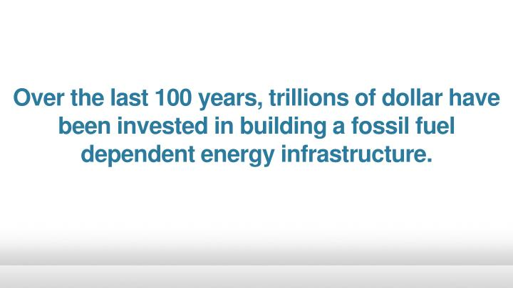 Over the last 100 years, trillions of dollar have been invested in building a fossil fuel dependent