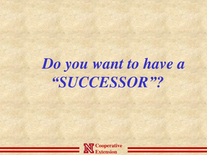 "Do you want to have a ""SUCCESSOR""?"