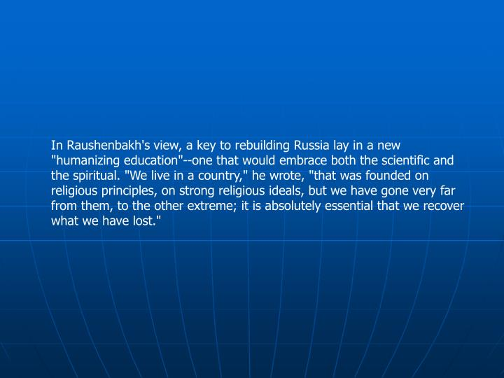 "In Raushenbakh's view, a key to rebuilding Russia lay in a new ""humanizing education""--one that would embrace both the scientific and the spiritual. ""We live in a country,"" he wrote, ""that was founded on religious principles, on strong religious ideals, but we have gone very far from them, to the other extreme; it is absolutely essential that we recover what we have lost."""