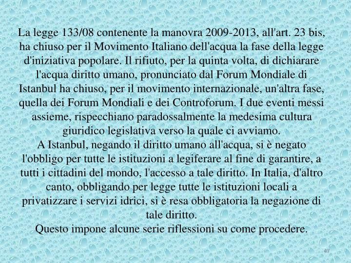 La legge 133/08 contenente la manovra 2009-2013, all'art. 23 bis, ha chiuso per il Movimento Italiano dell'acqua la fase della legge d'iniziativa popolare. Il rifiuto, per la quinta volta, di dichiarare l'acqua diritto umano, pronunciato dal Forum Mondiale di Istanbul ha chiuso, per il movimento internazionale, un'altra fase, quella dei Forum Mondiali e dei Controforum. I due eventi messi assieme, rispecchiano paradossalmente la medesima cultura giuridico legislativa verso la quale ci avviamo.