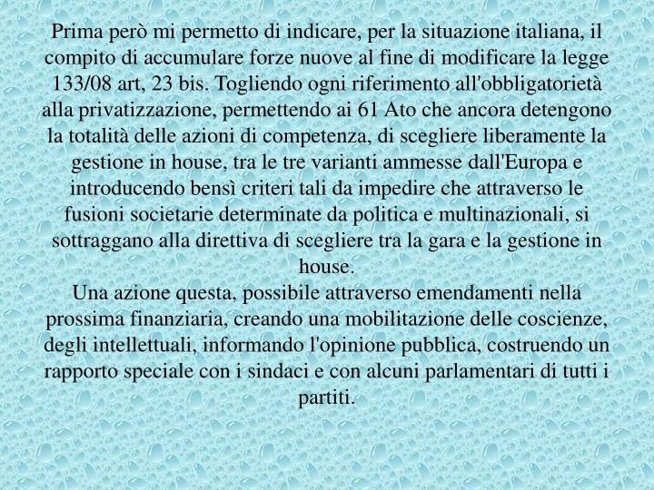 Prima però mi permetto di indicare, per la situazione italiana, il compito di accumulare forze nuove al fine di modificare la legge 133/08 art, 23 bis. Togliendo ogni riferimento all'obbligatorietà alla privatizzazione, permettendo ai 61 Ato che ancora detengono la totalità delle azioni di competenza, di scegliere liberamente la gestione in house, tra le tre varianti ammesse dall'Europa e introducendo bensì criteri tali da impedire che attraverso le fusioni societarie determinate da politica e multinazionali, si sottraggano alla direttiva di scegliere tra la gara e la gestione in house.