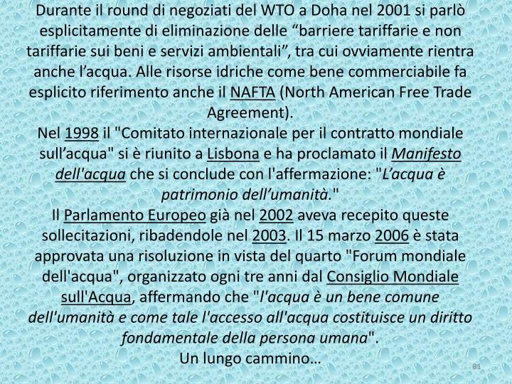 """Durante il round di negoziati del WTO a Doha nel 2001 si parlò esplicitamente di eliminazione delle """"barriere tariffarie e non tariffarie sui beni e servizi ambientali"""", tra cui ovviamente rientra anche l'acqua. Alle risorse idriche come bene commerciabile fa esplicito riferimento anche il"""