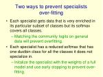 two ways to prevent specialists over fitting