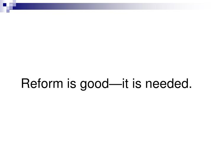 Reform is good it is needed