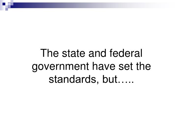 The state and federal government have set the standards, but…..