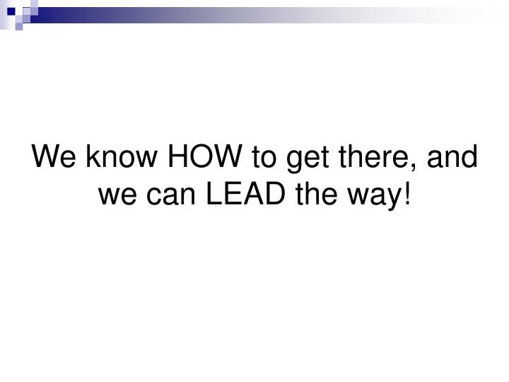 We know HOW to get there, and we can LEAD the way!