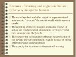 features of learning and cognition that are relatively unique to humans