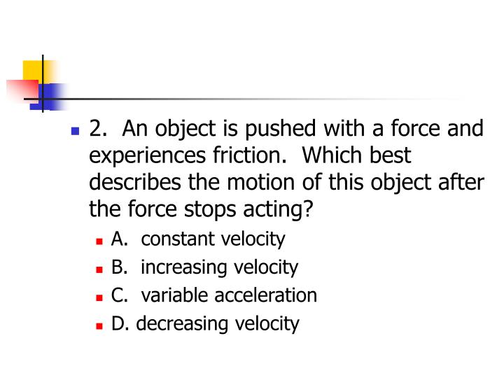 2.  An object is pushed with a force and experiences friction.  Which best describes the motion of this object after the force stops acting?