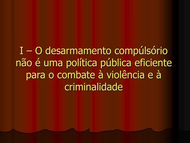 I – O desarmamento compúlsório não é uma política pública eficiente para o combate à violência e à criminalidade