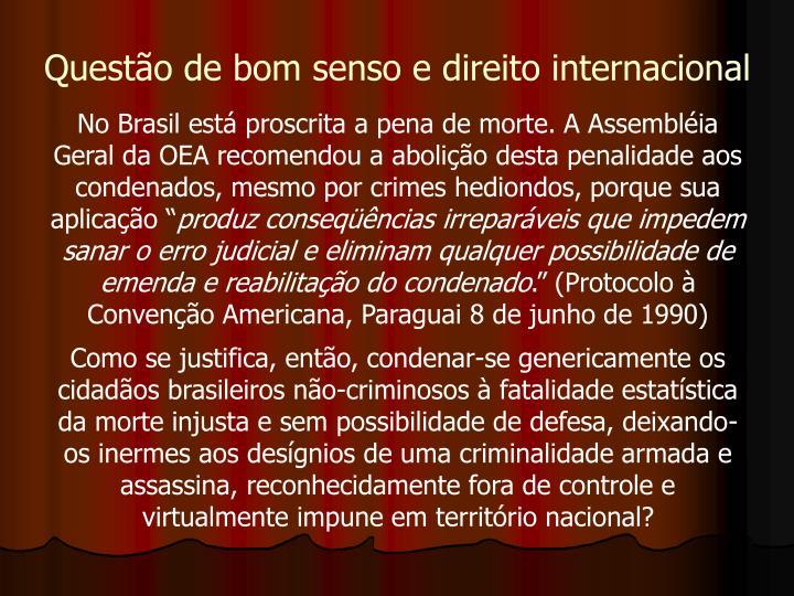"""No Brasil está proscrita a pena de morte. A Assembléia Geral da OEA recomendou a abolição desta penalidade aos condenados, mesmo por crimes hediondos, porque sua aplicação """""""