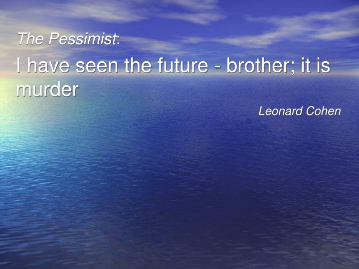 the pessimist i have seen the future brother it is murder leonard cohen n.