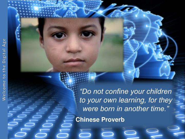 """Do not confine your children to your own learning, for they were born in another time."""