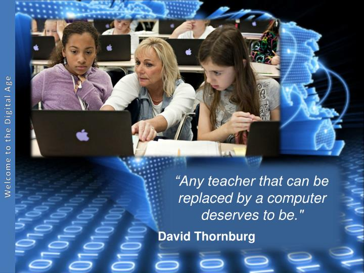"""Any teacher that can be replaced by a computer deserves to be."""