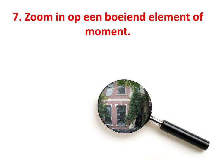 7. Zoom in op een boeiend element of moment.