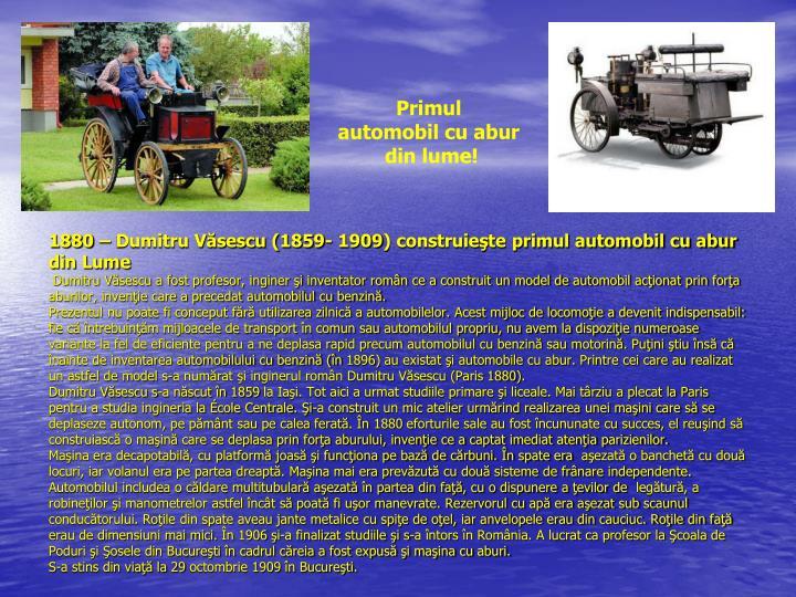 1880 – Dumitru Văsescu (1859- 1909) construieşte primul automobil cu abur din Lume