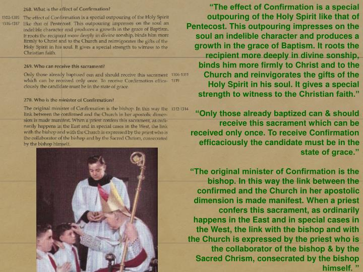 """The effect of Confirmation is a special outpouring of the Holy Spirit like that of Pentecost. This outpouring impresses on the soul an indelible character and produces a growth in the grace of Baptism. It roots the recipient more deeply in divine sonship, binds him more firmly to Christ and to the Church and reinvigorates the gifts of the Holy Spirit in his soul. It gives a special strength to witness to the Christian faith."""