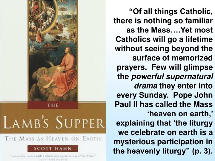 """Of all things Catholic, there is nothing so familiar as the Mass….Yet most Catholics will go a lifetime without seeing beyond the surface of memorized prayers.  Few will glimpse the"