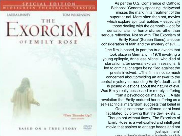 "As per the U.S. Conference of Catholic Bishops: ""Generally speaking, Hollywood misses the mark in its treatment of the supernatural. More often than not, movies which explore spiritual realities -- especially those dealing with the demonic -- opt for sensationalism or horror cliches rather than serious reflection. Not so with 'The Exorcism of Emily Rose' (Screen Gems), a sober consideration of faith and the mystery of evil…."