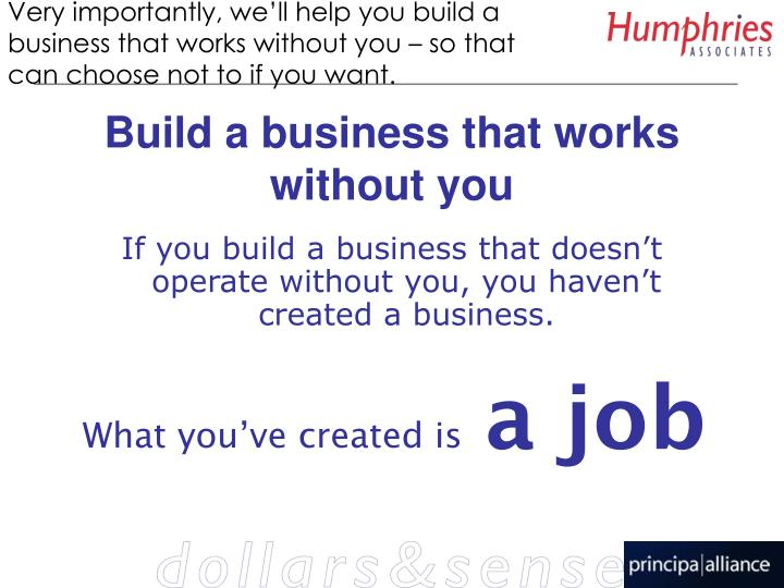 Very importantly, we'll help you build a business that works without you – so that can choose not to if you want.