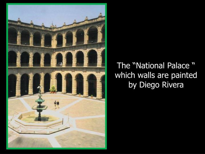 "The ""National Palace "" which walls are painted by Diego Rivera"