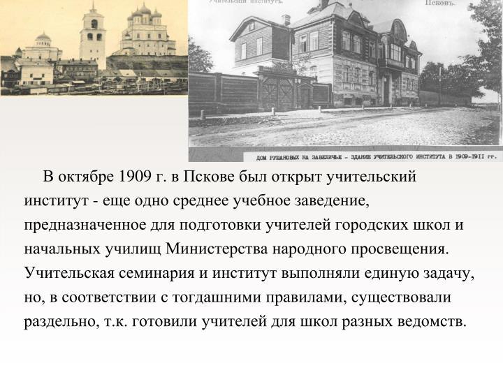 В октябре 1909 г. в Пскове был открыт учительский институ...